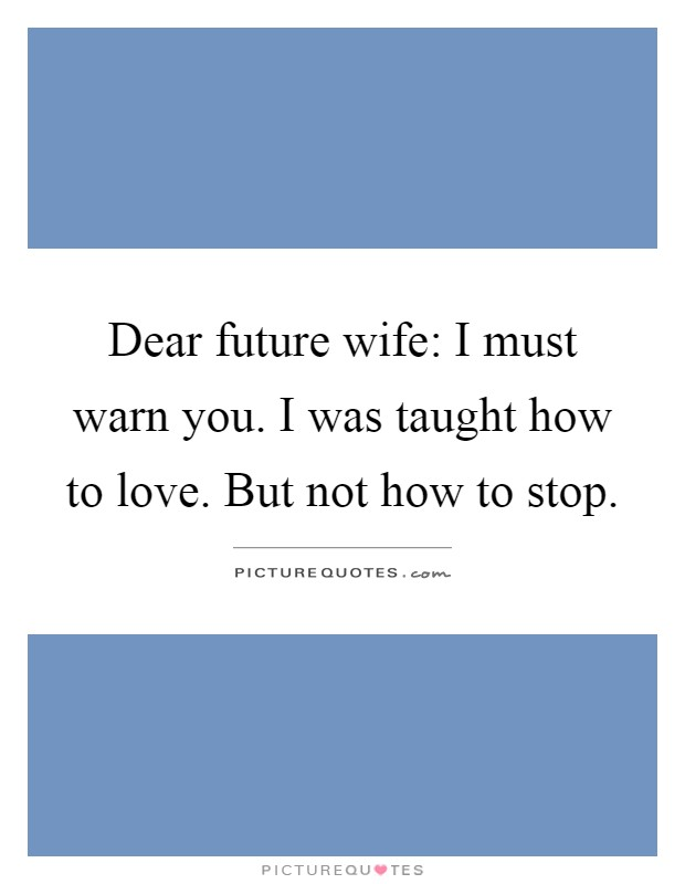 Dear future wife: I must warn you. I was taught how to love. But not how to stop Picture Quote #1