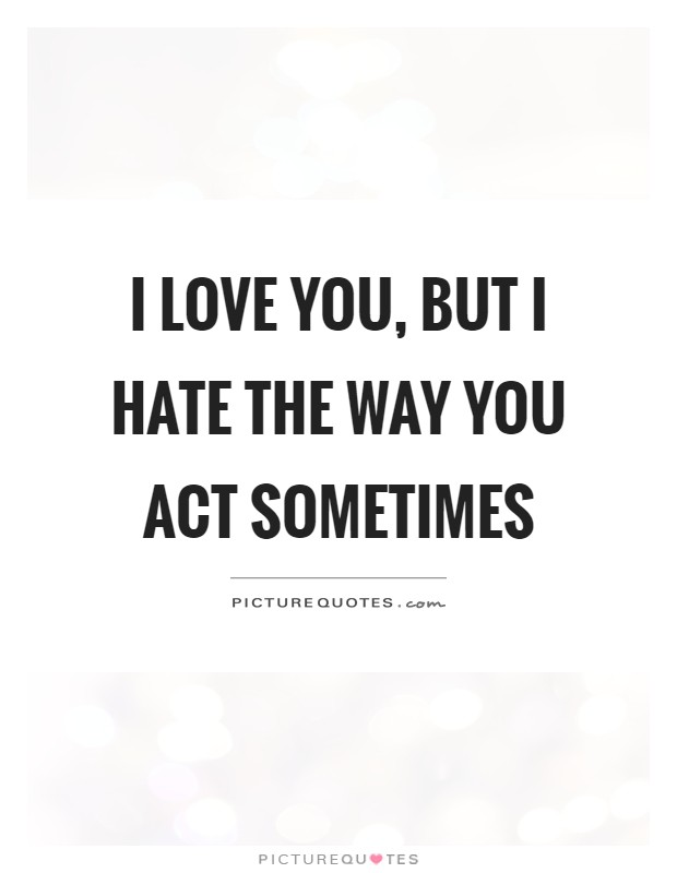 I love you, but I hate the way you act sometimes | Picture ...