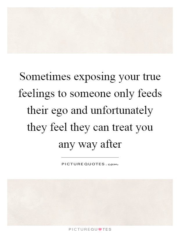 Sometimes exposing your true feelings to someone only feeds their ego and unfortunately they feel they can treat you any way after Picture Quote #1