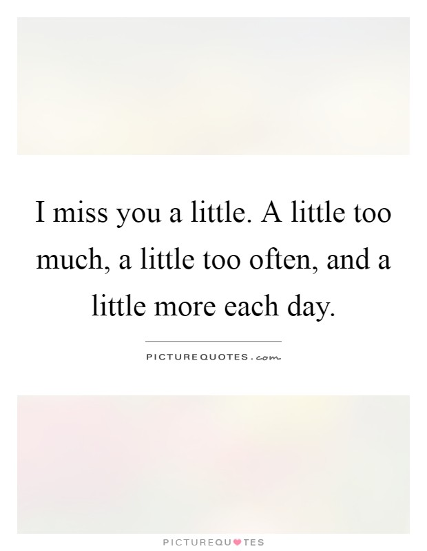 I miss you a little. A little too much, a little too often, and a little more each day Picture Quote #1