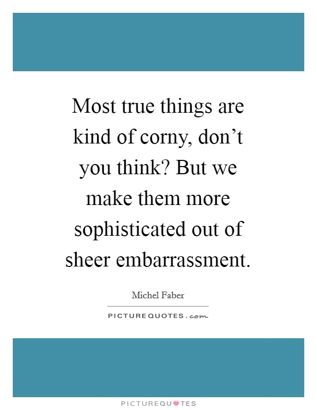 Most true things are kind of corny, don't you think? But we make them more sophisticated out of sheer embarrassment Picture Quote #1