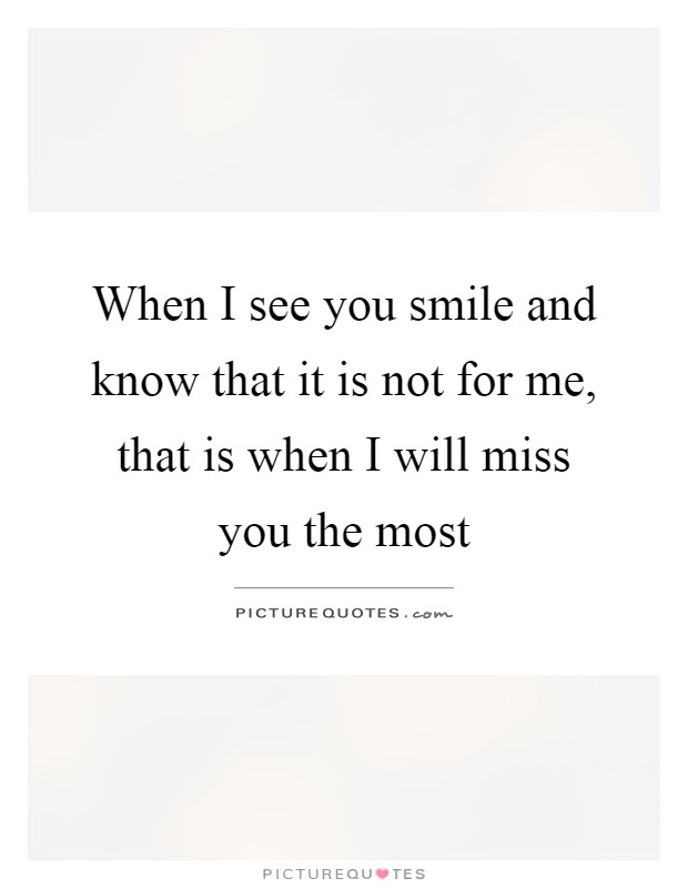 When I see you smile and know that it is not for me, that is when I will miss you the most Picture Quote #1