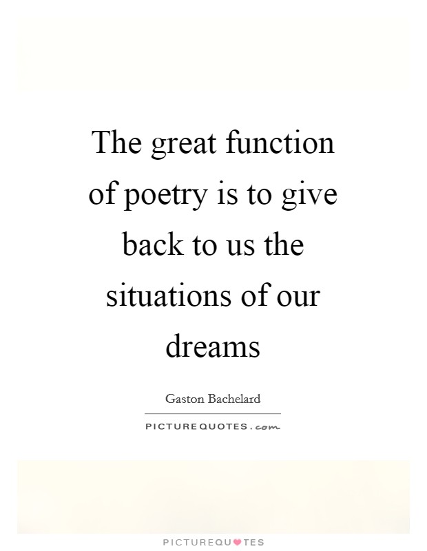 The great function of poetry is to give back to us the situations of our dreams Picture Quote #1