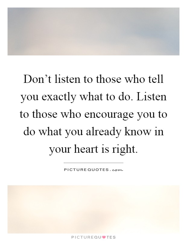 Don't listen to those who tell you exactly what to do. Listen to those who encourage you to do what you already know in your heart is right Picture Quote #1