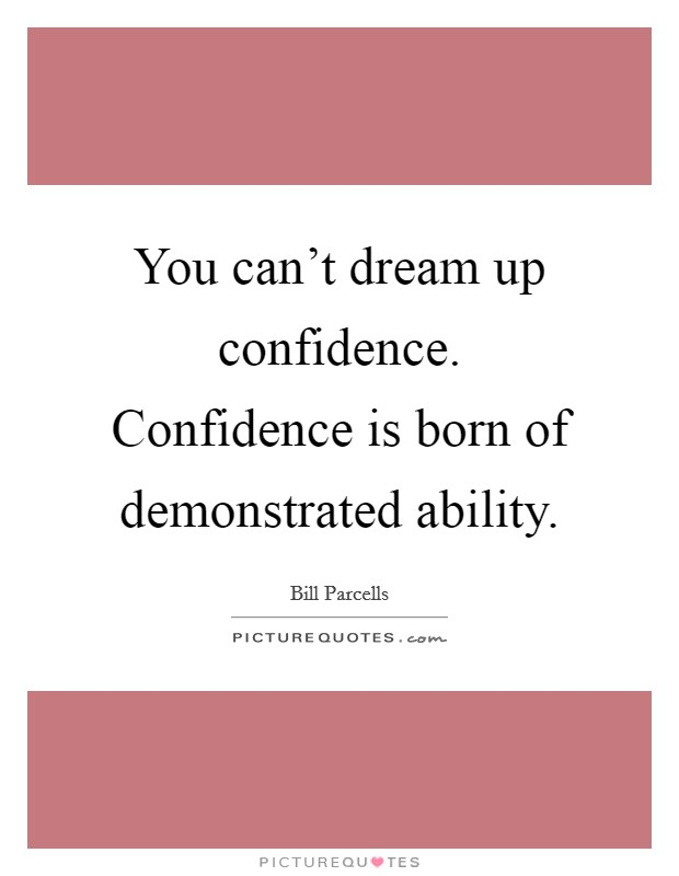 You can't dream up confidence. Confidence is born of demonstrated ability Picture Quote #1