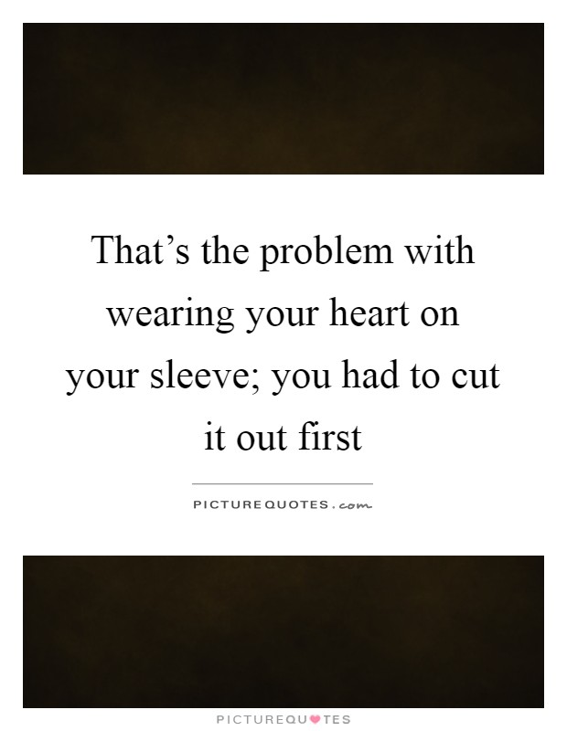 That's the problem with wearing your heart on your sleeve; you had to cut it out first Picture Quote #1