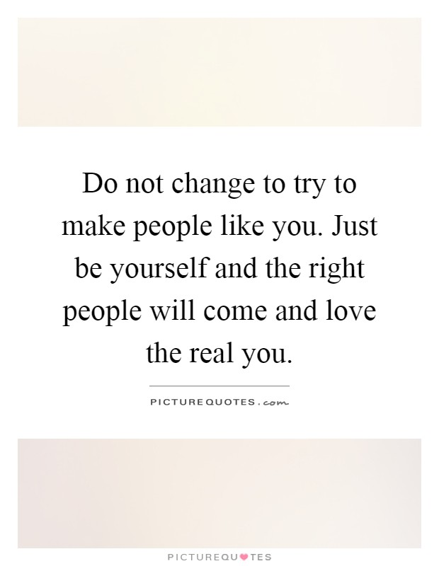 Do not change to try to make people like you. Just be yourself and the right people will come and love the real you Picture Quote #1