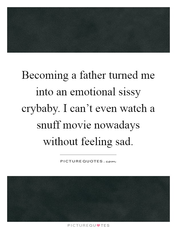Becoming a father turned me into an emotional sissy crybaby. I can't even watch a snuff movie nowadays without feeling sad Picture Quote #1