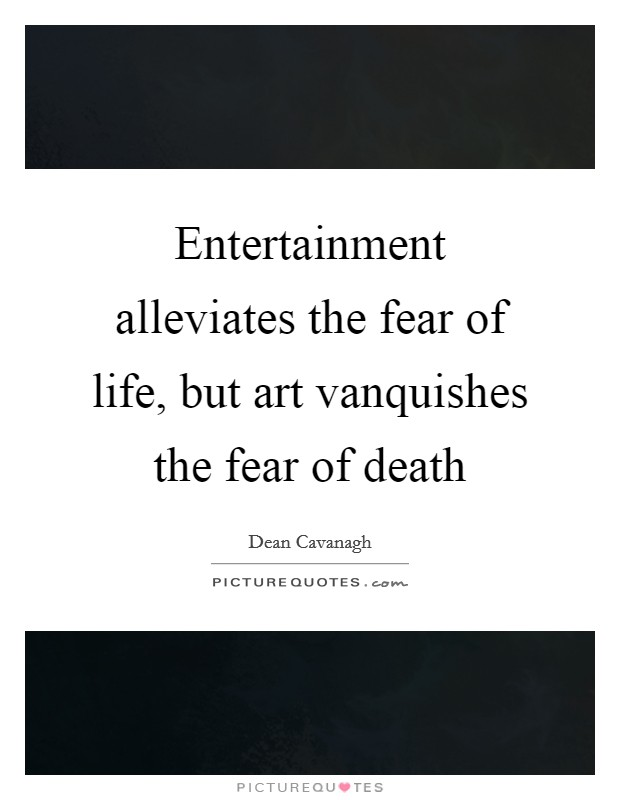 Entertainment alleviates the fear of life, but art vanquishes the fear of death Picture Quote #1