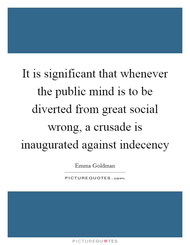 It is significant that whenever the public mind is to be diverted from great social wrong, a crusade is inaugurated against indecency Picture Quote #1