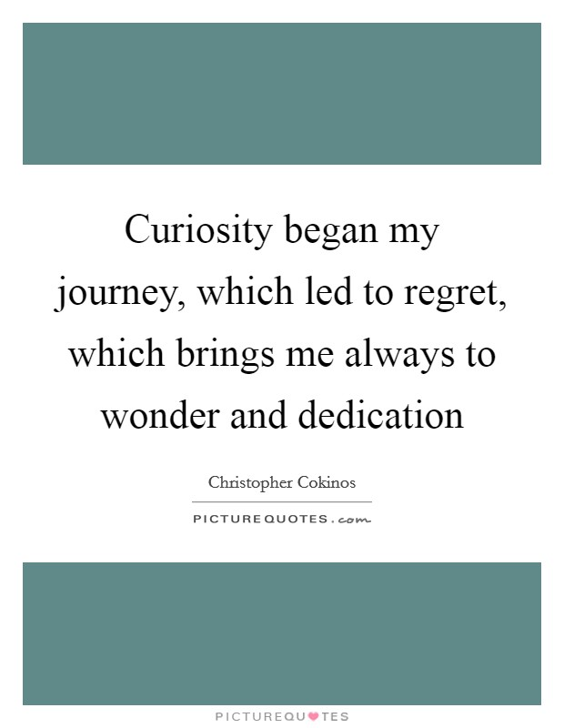 Curiosity began my journey, which led to regret, which brings me always to wonder and dedication Picture Quote #1