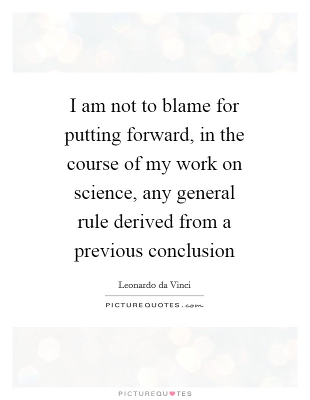 I am not to blame for putting forward, in the course of my work on science, any general rule derived from a previous conclusion Picture Quote #1