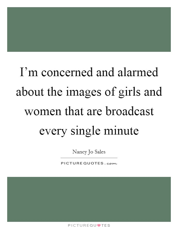 I'm concerned and alarmed about the images of girls and women that are broadcast every single minute Picture Quote #1