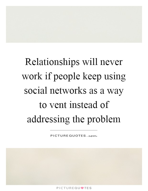 Relationships will never work if people keep using social networks as a way to vent instead of addressing the problem Picture Quote #1