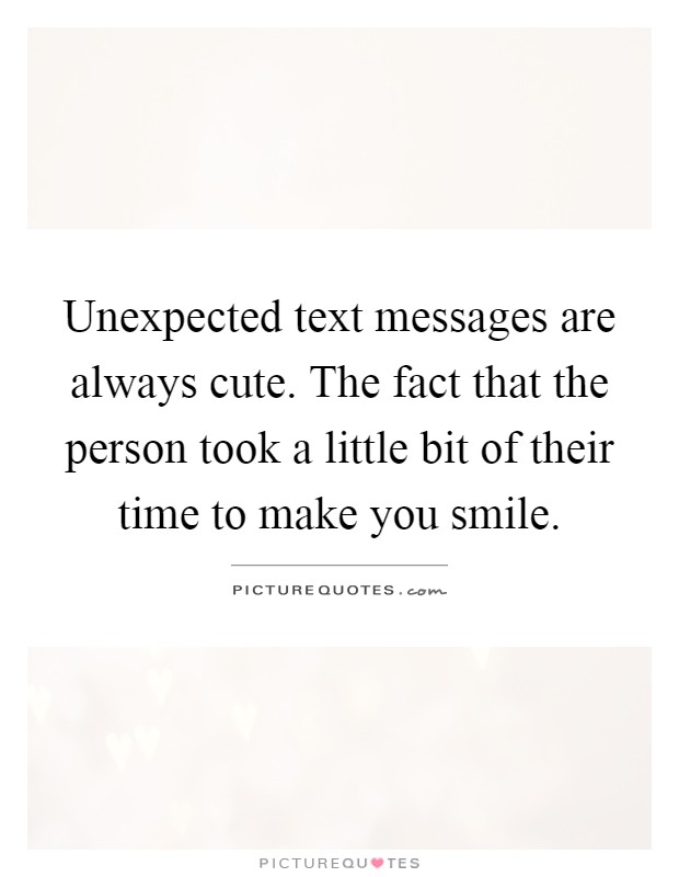 Unexpected text messages are always cute. The fact that the person took a little bit of their time to make you smile Picture Quote #1