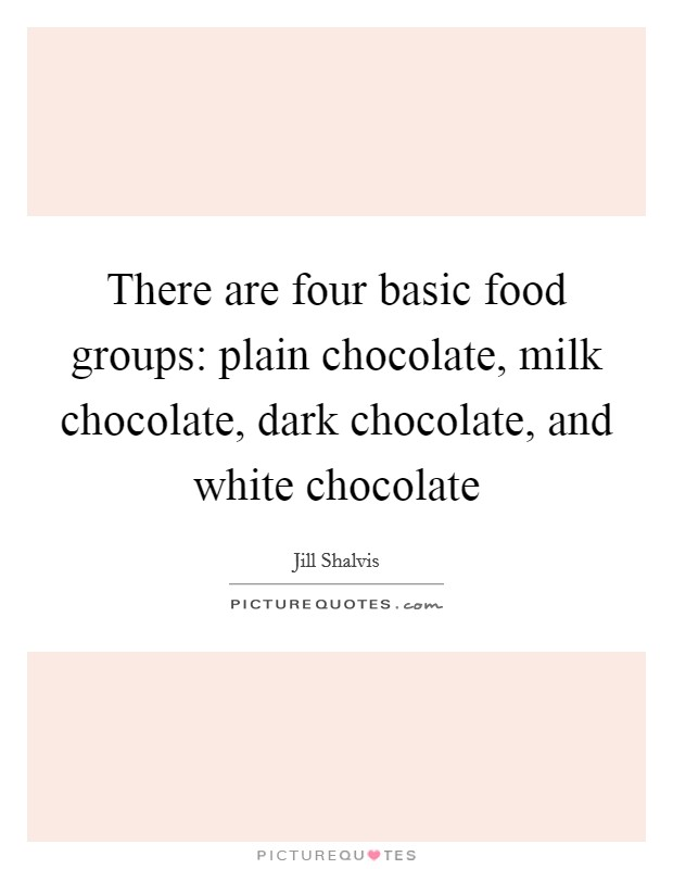 There are four basic food groups: plain chocolate, milk chocolate, dark chocolate, and white chocolate Picture Quote #1