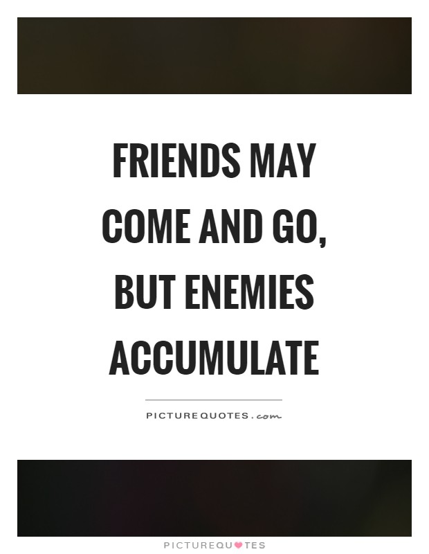 Friends may come and go, but enemies accumulate Picture Quote #1