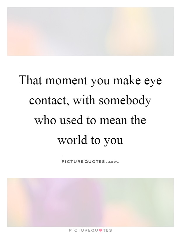 That moment you make eye contact, with somebody who used to mean the world to you Picture Quote #1