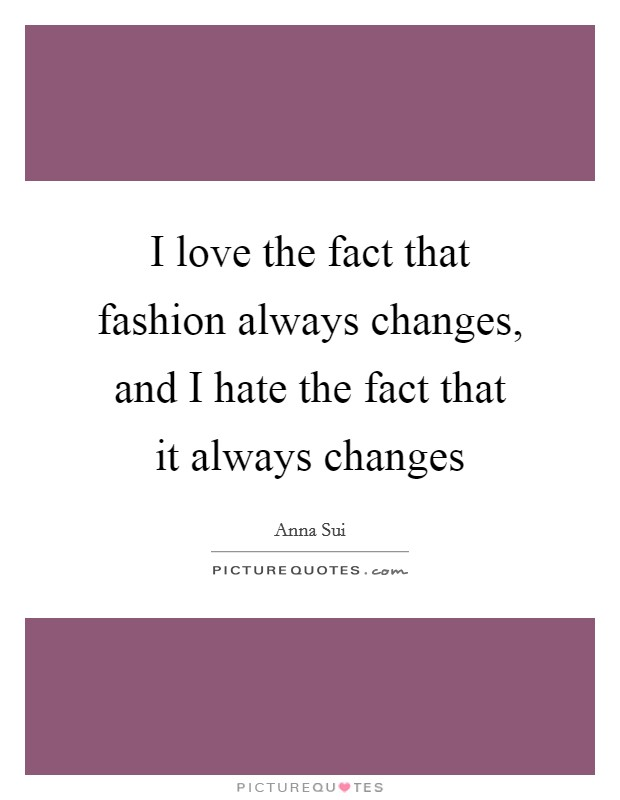 I love the fact that fashion always changes, and I hate the fact that it always changes Picture Quote #1