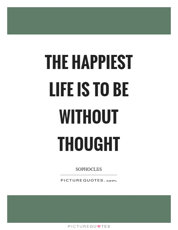 The happiest life is to be without thought Picture Quote #1