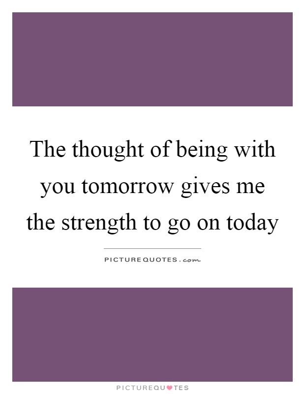 The thought of being with you tomorrow gives me the strength to go on today Picture Quote #1