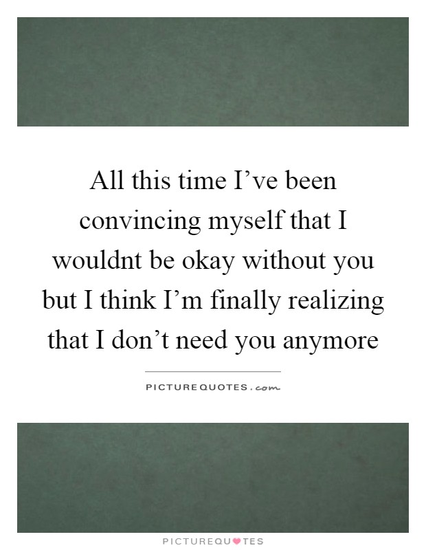 All this time I've been convincing myself that I wouldnt be okay without you but I think I'm finally realizing that I don't need you anymore Picture Quote #1