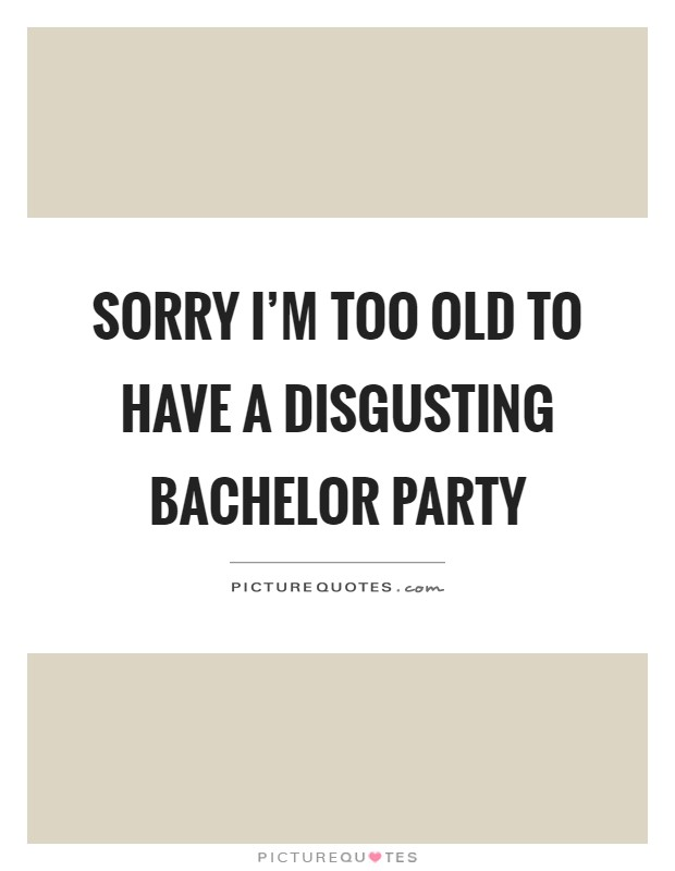 Sorry I'm too old to have a disgusting bachelor party Picture Quote #1