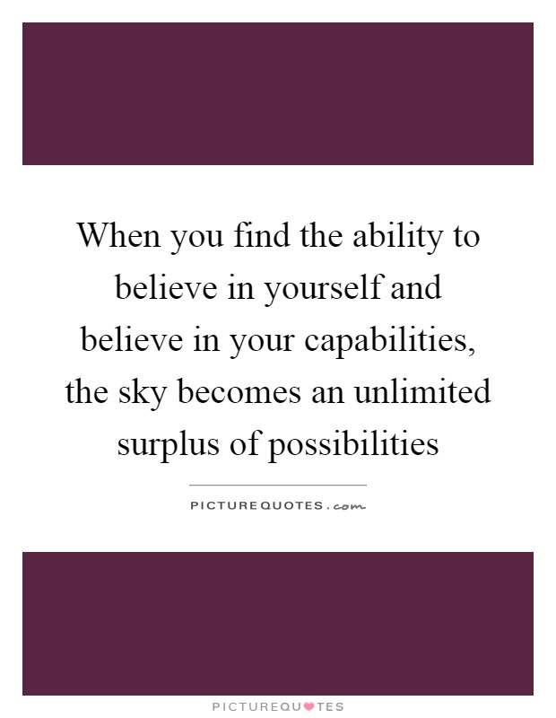 When you find the ability to believe in yourself and believe in your capabilities, the sky becomes an unlimited surplus of possibilities Picture Quote #1