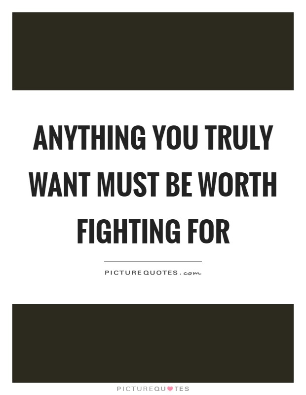 Anything you truly want must be worth fighting for Picture Quote #1