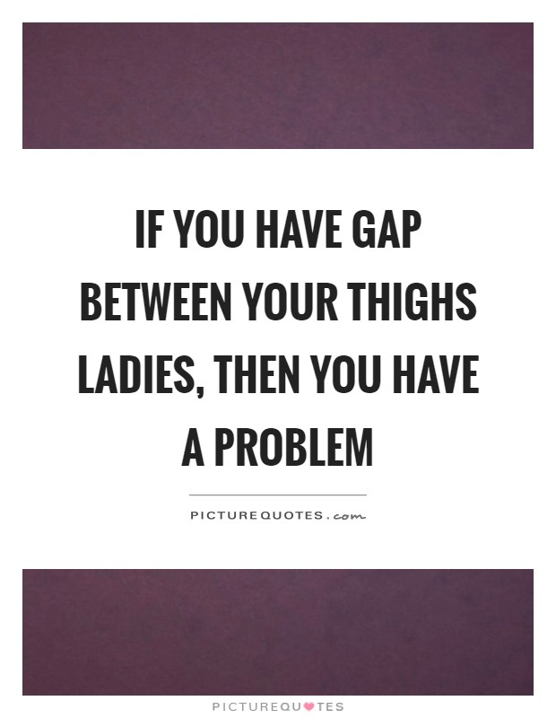If you have gap between your thighs ladies, then you have a problem Picture Quote #1