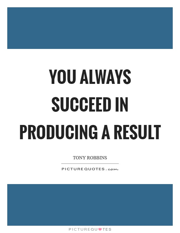 You always succeed in producing a result Picture Quote #1
