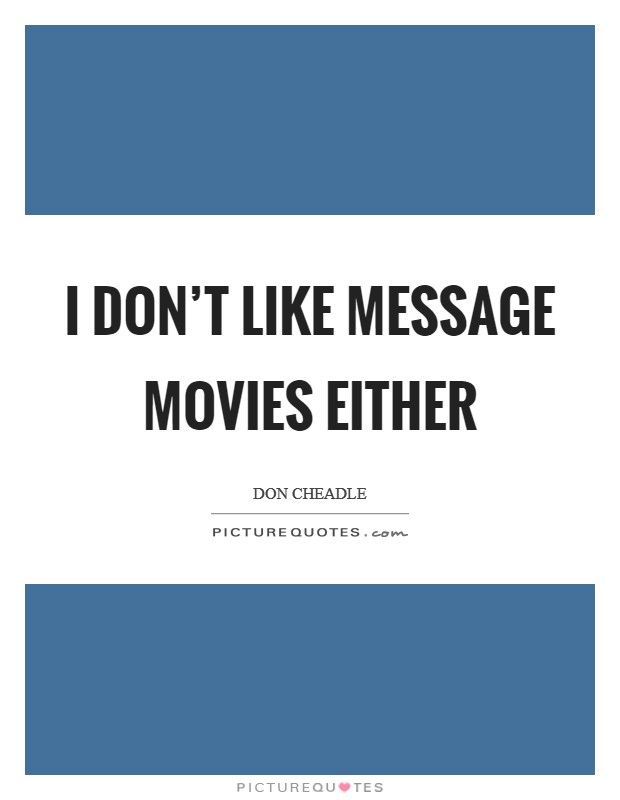 I don't like message movies either Picture Quote #1