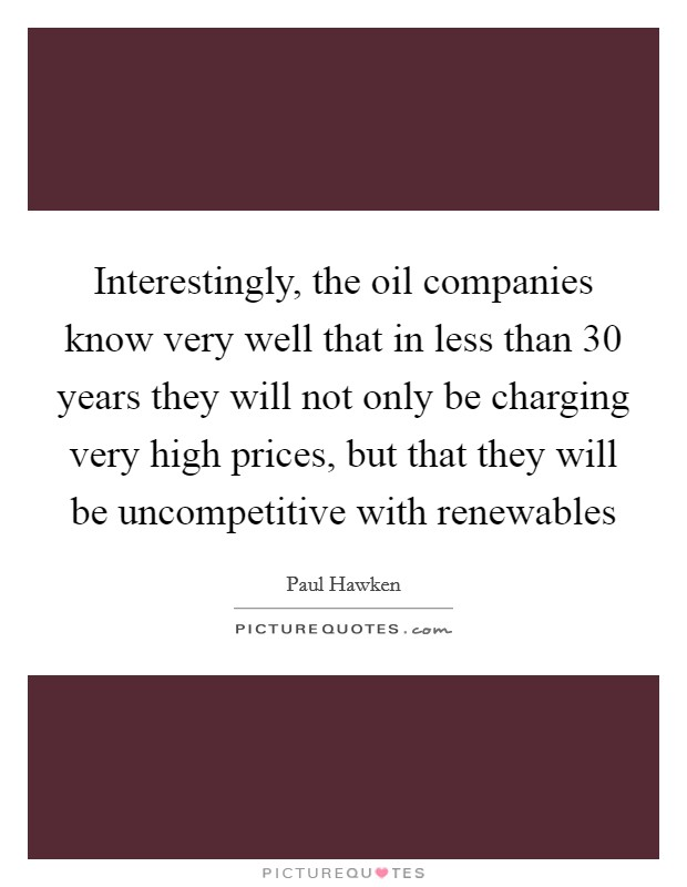 Interestingly, the oil companies know very well that in less than 30 years they will not only be charging very high prices, but that they will be uncompetitive with renewables Picture Quote #1