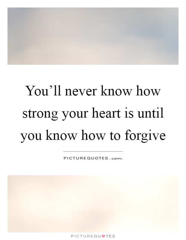 You'll never know how strong your heart is until you know how to forgive Picture Quote #1
