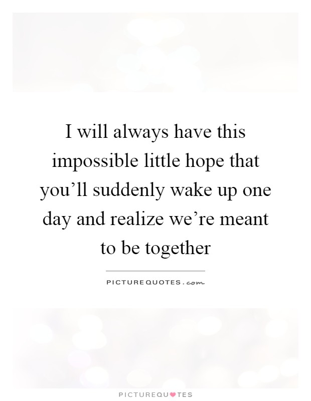 I will always have this impossible little hope that you'll suddenly wake up one day and realize we're meant to be together Picture Quote #1