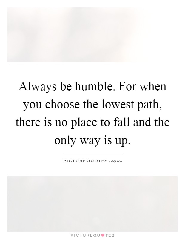 Always be humble. For when you choose the lowest path, there is no place to fall and the only way is up Picture Quote #1