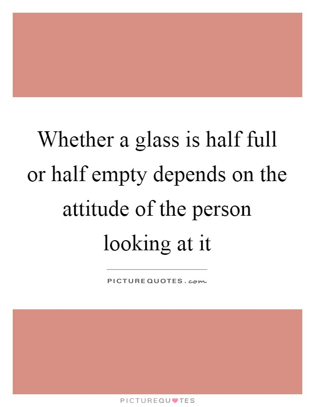 Whether a glass is half full or half empty depends on the attitude of the person looking at it Picture Quote #1