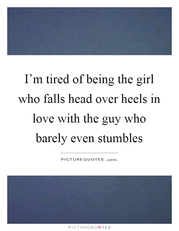 I'm tired of being the girl who falls head over heels in love with the guy who barely even stumbles Picture Quote #1