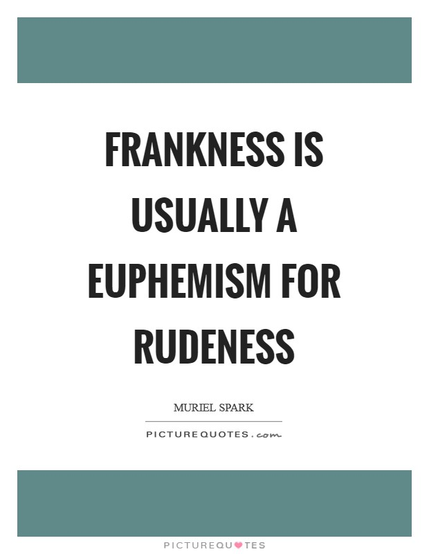Frankness is usually a euphemism for rudeness Picture Quote #1