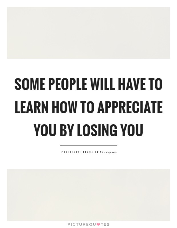 Some people will have to learn how to appreciate you by losing you Picture Quote #1