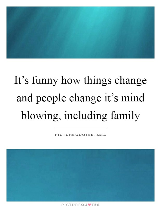 It's funny how things change and people change it's mind blowing, including family Picture Quote #1