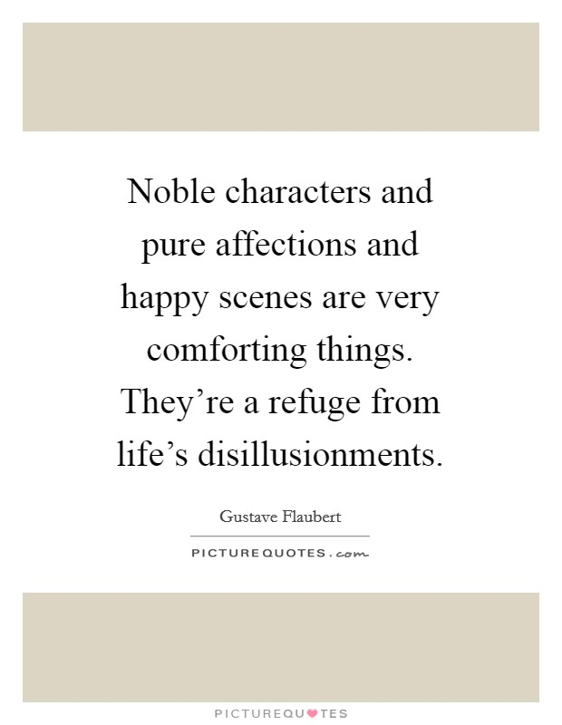 Noble characters and pure affections and happy scenes are very comforting things. They're a refuge from life's disillusionments Picture Quote #1