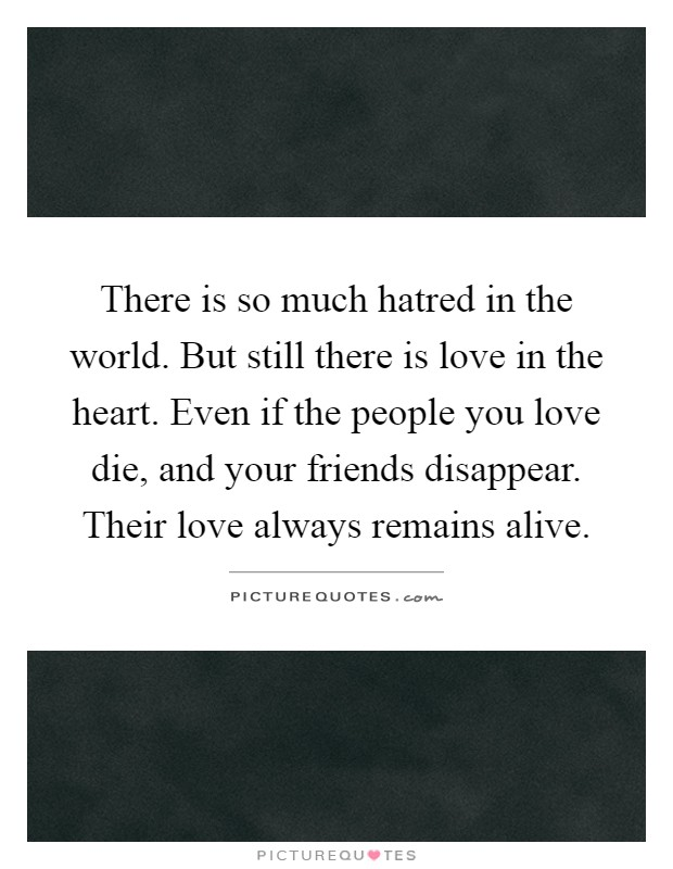 There is so much hatred in the world. But still there is love in the heart. Even if the people you love die, and your friends disappear. Their love always remains alive Picture Quote #1
