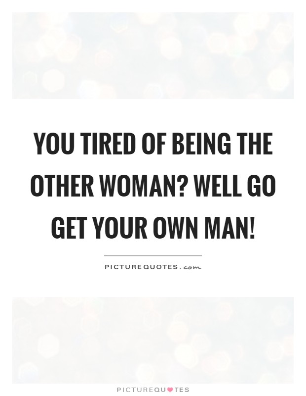 You tired of being the other woman? Well go get your own man ...