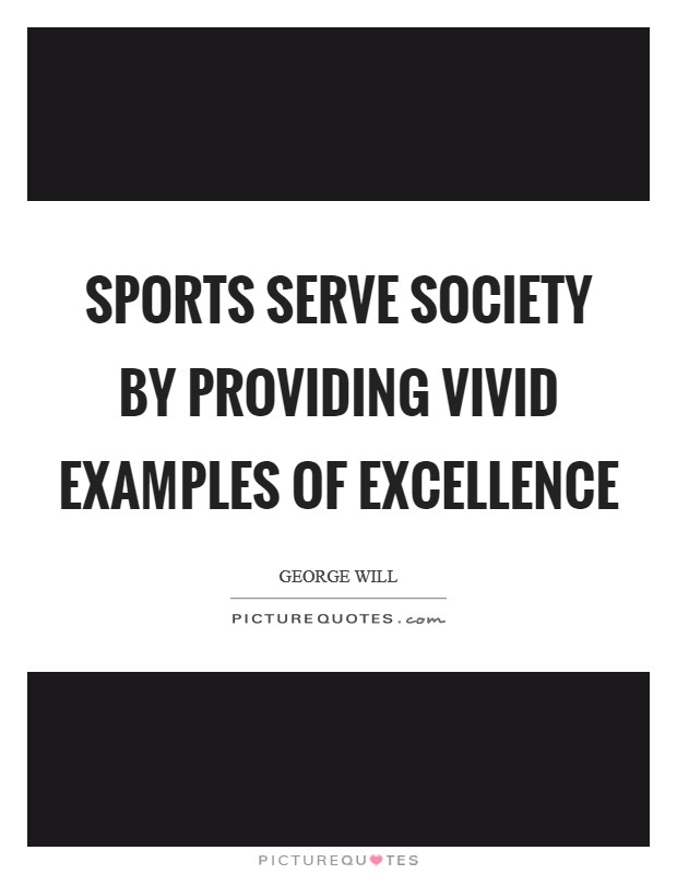 Sports serve society by providing vivid examples of excellence Picture Quote #1
