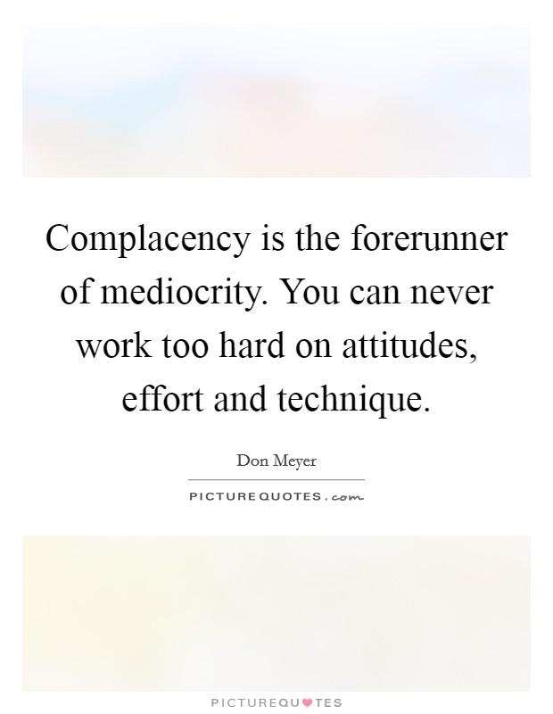 Complacency is the forerunner of mediocrity. You can never work too hard on attitudes, effort and technique Picture Quote #1