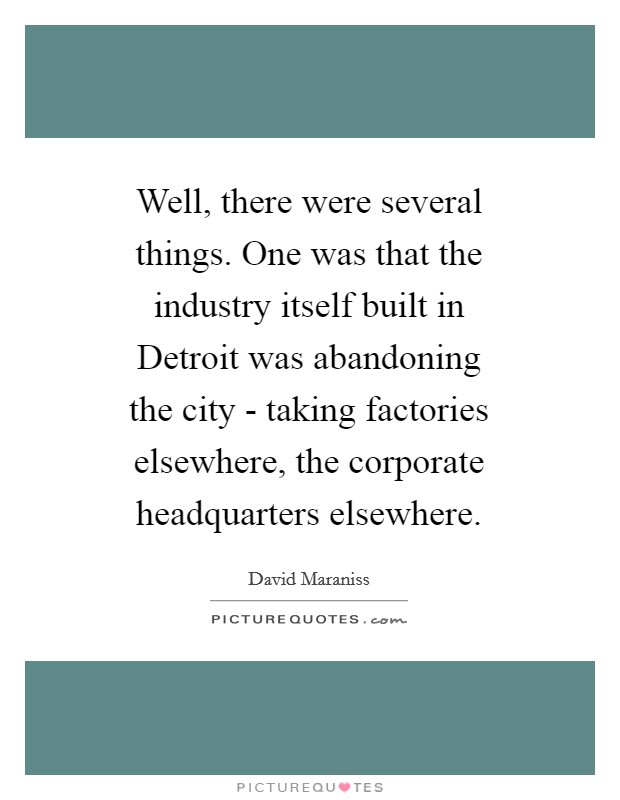 Well, there were several things. One was that the industry itself built in Detroit was abandoning the city - taking factories elsewhere, the corporate headquarters elsewhere Picture Quote #1