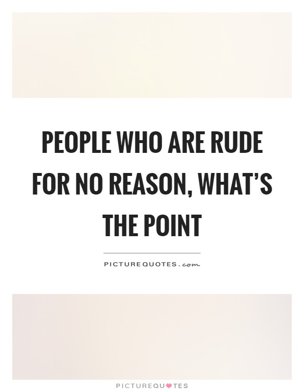 People who are rude for no reason, what's the point Picture Quote #1