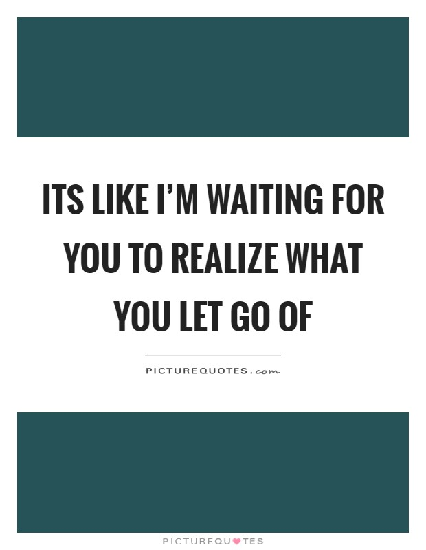 Its like I'm waiting for you to realize what you let go of Picture Quote #1