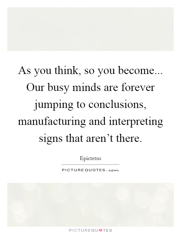 As you think, so you become... Our busy minds are forever jumping to conclusions, manufacturing and interpreting signs that aren't there Picture Quote #1